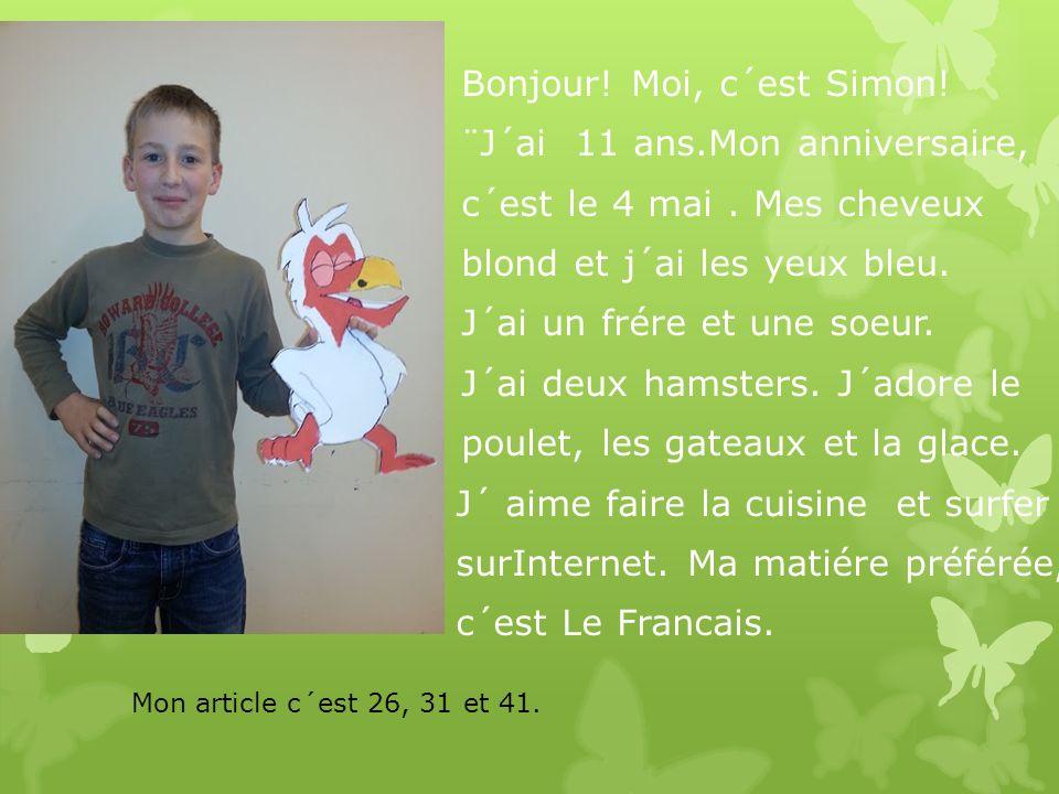 Bonjour! Moi, c´est Simon! ¨J´ai 11 ans.Mon anniversaire, c´est le 4 mai. Mes cheveux blond et j´ai les yeux bleu. J´ai un frére et une soeur. J´ai de