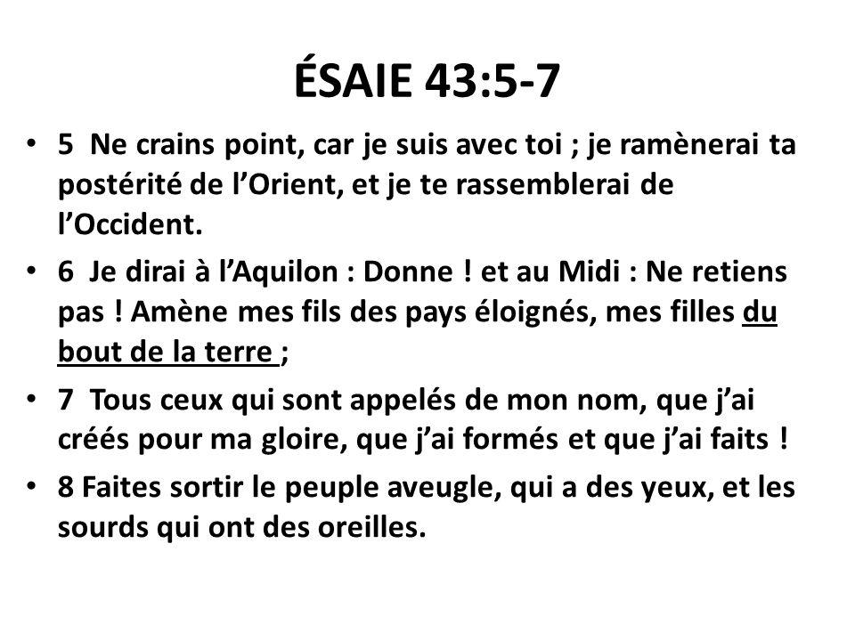 ÉSAIE 43:5-7 5 Ne crains point, car je suis avec toi ; je ramènerai ta postérité de lOrient, et je te rassemblerai de lOccident. 6 Je dirai à lAquilon