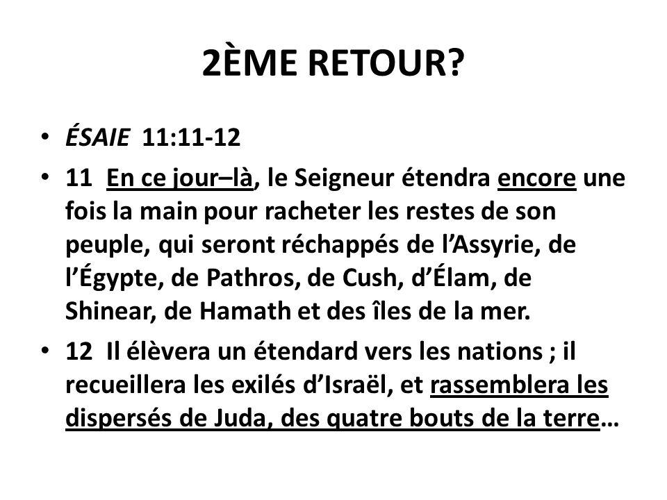 2ÈME RETOUR? ÉSAIE 11:11-12 11 En ce jour–là, le Seigneur étendra encore une fois la main pour racheter les restes de son peuple, qui seront réchappés