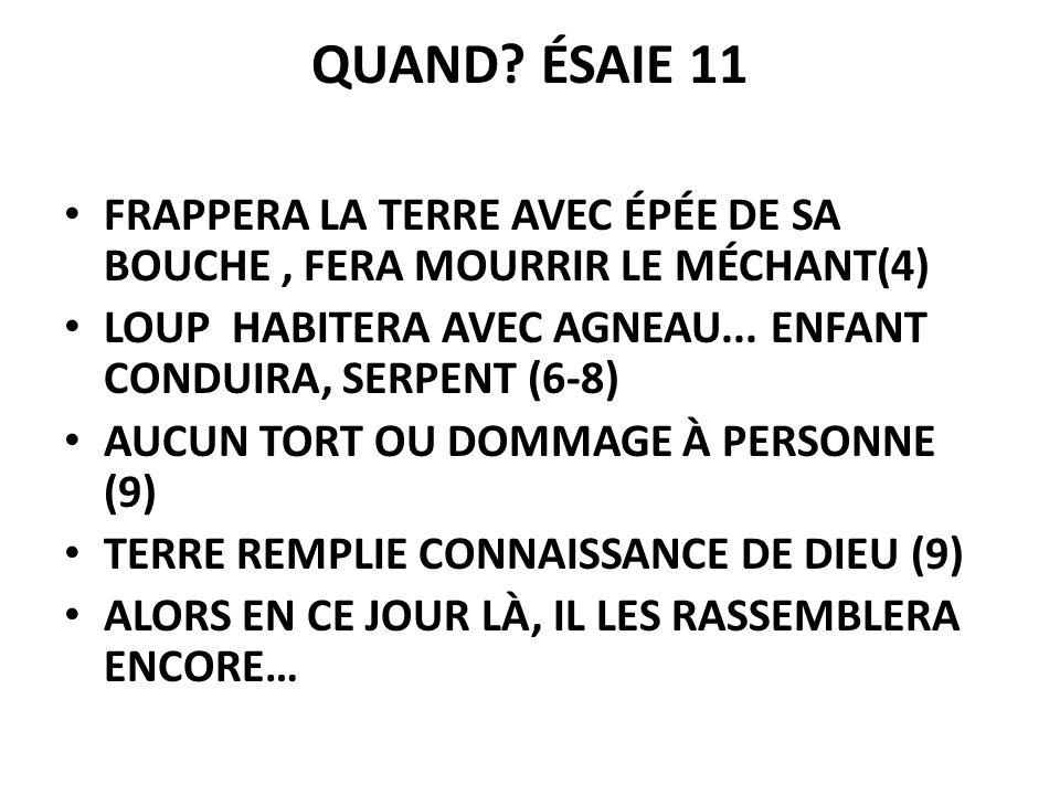 QUAND? ÉSAIE 11 FRAPPERA LA TERRE AVEC ÉPÉE DE SA BOUCHE, FERA MOURRIR LE MÉCHANT(4) LOUP HABITERA AVEC AGNEAU... ENFANT CONDUIRA, SERPENT (6-8) AUCUN