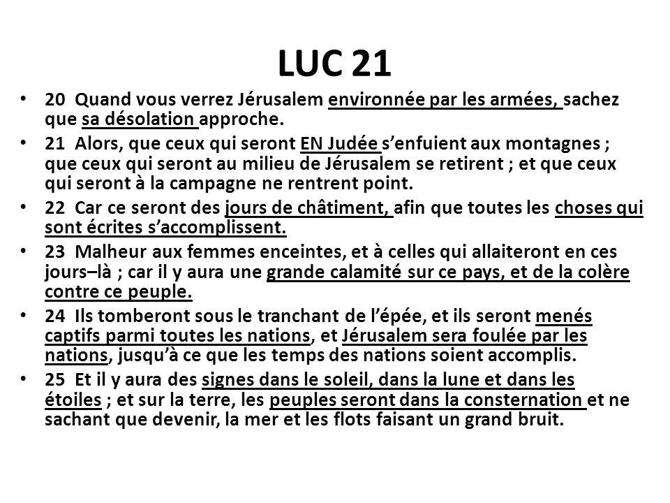 LUC 21 20 Quand vous verrez Jérusalem environnée par les armées, sachez que sa désolation approche. 21 Alors, que ceux qui seront EN Judée senfuient a