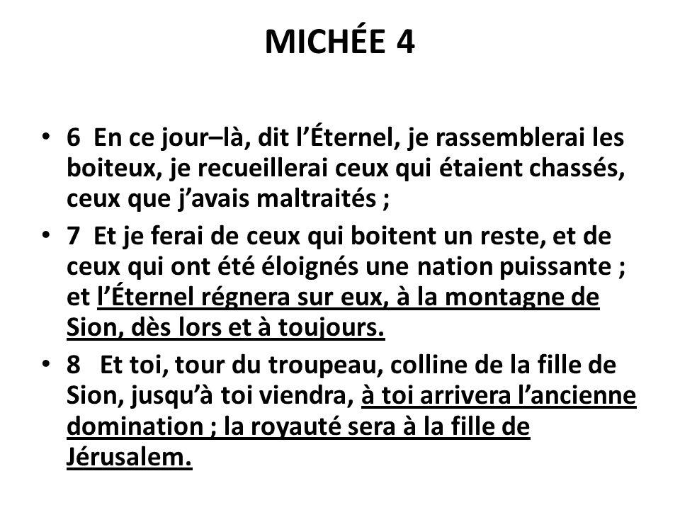MICHÉE 4 6 En ce jour–là, dit lÉternel, je rassemblerai les boiteux, je recueillerai ceux qui étaient chassés, ceux que javais maltraités ; 7 Et je fe