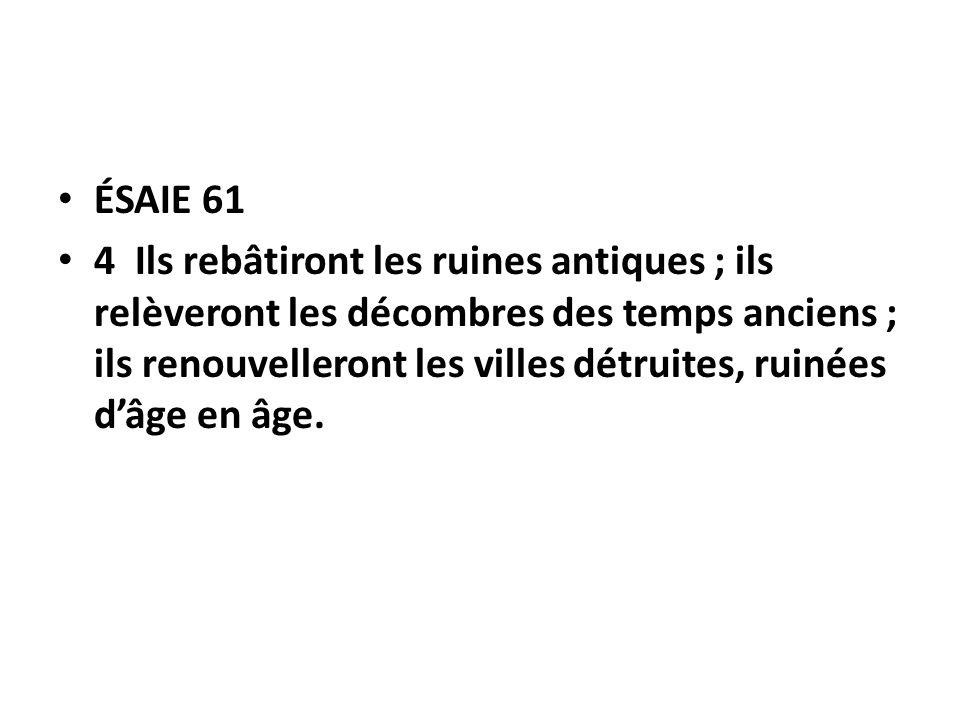 ÉSAIE 61 4 Ils rebâtiront les ruines antiques ; ils relèveront les décombres des temps anciens ; ils renouvelleront les villes détruites, ruinées dâge