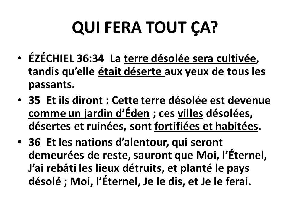 QUI FERA TOUT ÇA? ÉZÉCHIEL 36:34 La terre désolée sera cultivée, tandis quelle était déserte aux yeux de tous les passants. 35 Et ils diront : Cette t
