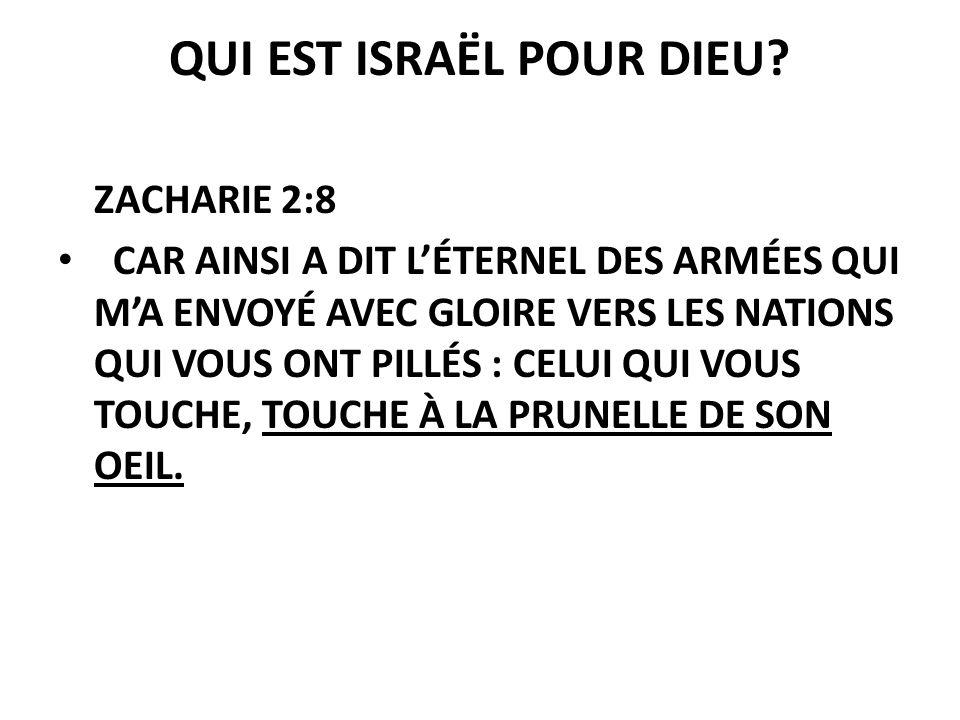 QUI EST ISRAËL POUR DIEU? ZACHARIE 2:8 CAR AINSI A DIT LÉTERNEL DES ARMÉES QUI MA ENVOYÉ AVEC GLOIRE VERS LES NATIONS QUI VOUS ONT PILLÉS : CELUI QUI