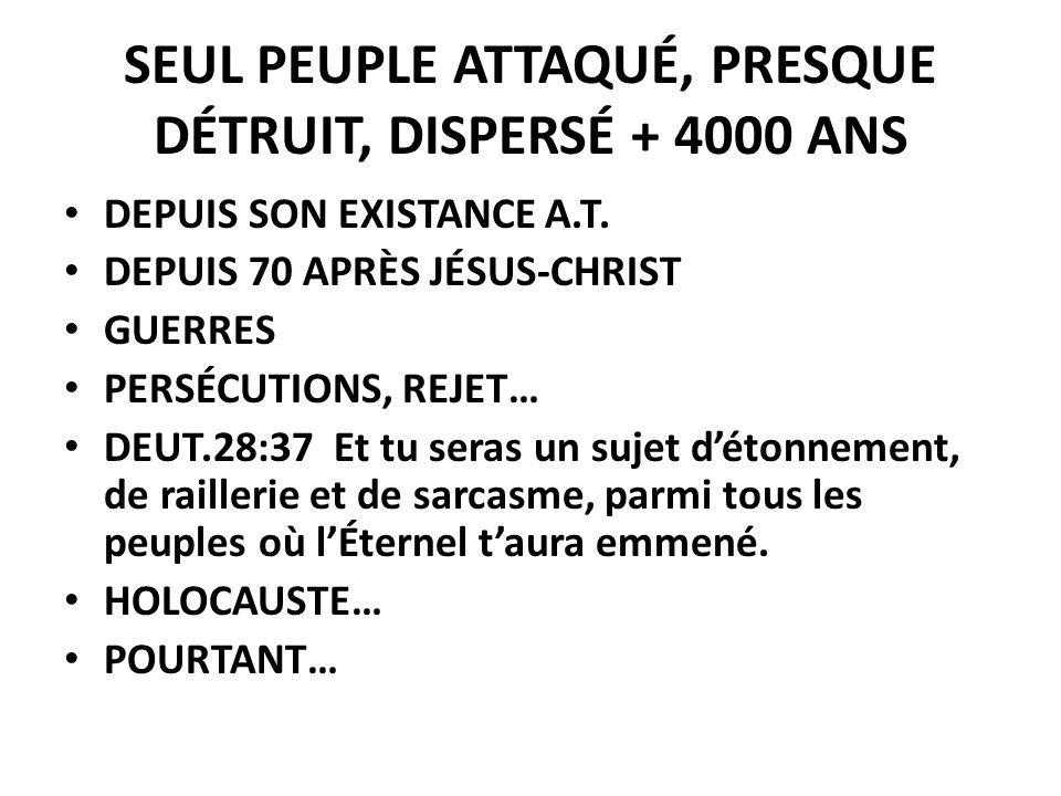 SEUL PEUPLE ATTAQUÉ, PRESQUE DÉTRUIT, DISPERSÉ + 4000 ANS DEPUIS SON EXISTANCE A.T. DEPUIS 70 APRÈS JÉSUS-CHRIST GUERRES PERSÉCUTIONS, REJET… DEUT.28: