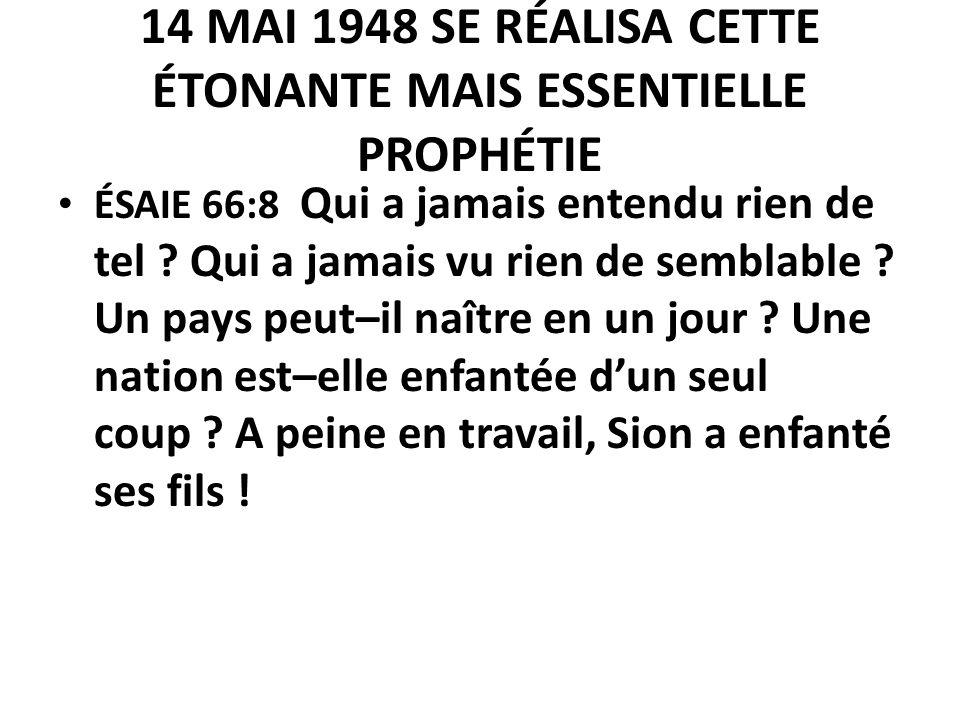 14 MAI 1948 SE RÉALISA CETTE ÉTONANTE MAIS ESSENTIELLE PROPHÉTIE ÉSAIE 66:8 Qui a jamais entendu rien de tel ? Qui a jamais vu rien de semblable ? Un
