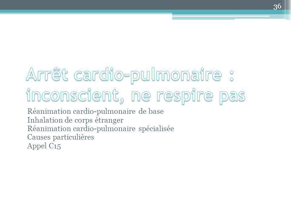 Réanimation cardio-pulmonaire de base Inhalation de corps étranger Réanimation cardio-pulmonaire spécialisée Causes particulières Appel C15 36