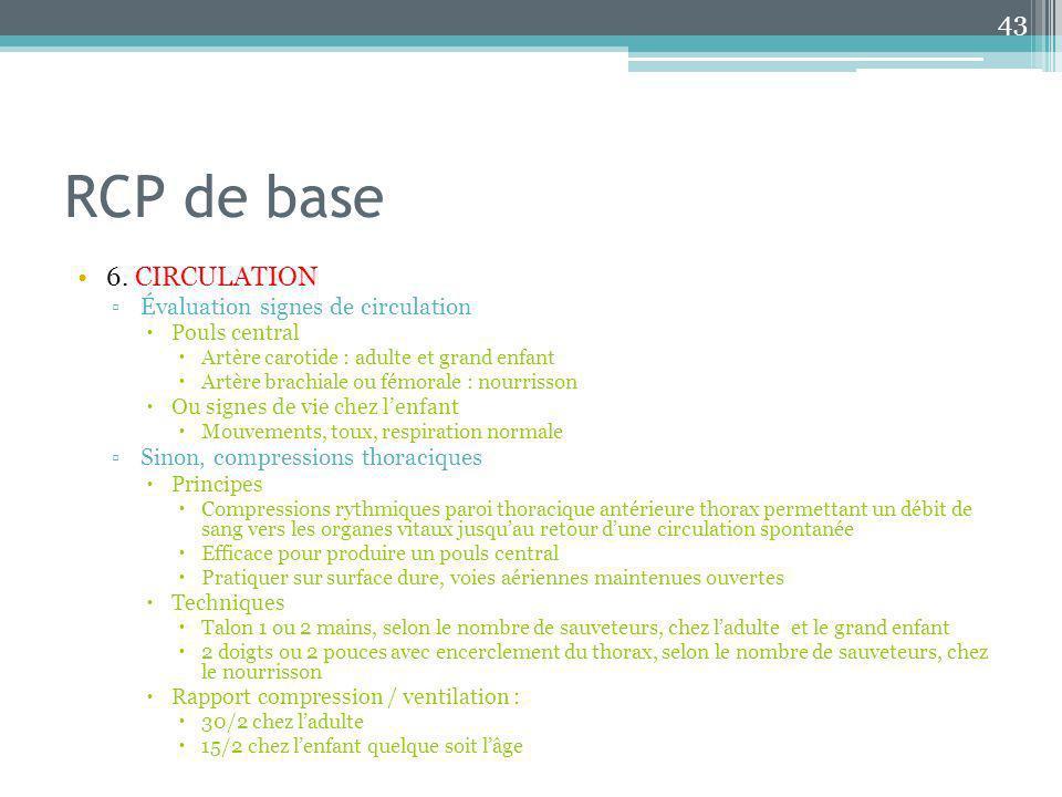 RCP de base 6. CIRCULATION Évaluation signes de circulation Pouls central Artère carotide : adulte et grand enfant Artère brachiale ou fémorale : nour