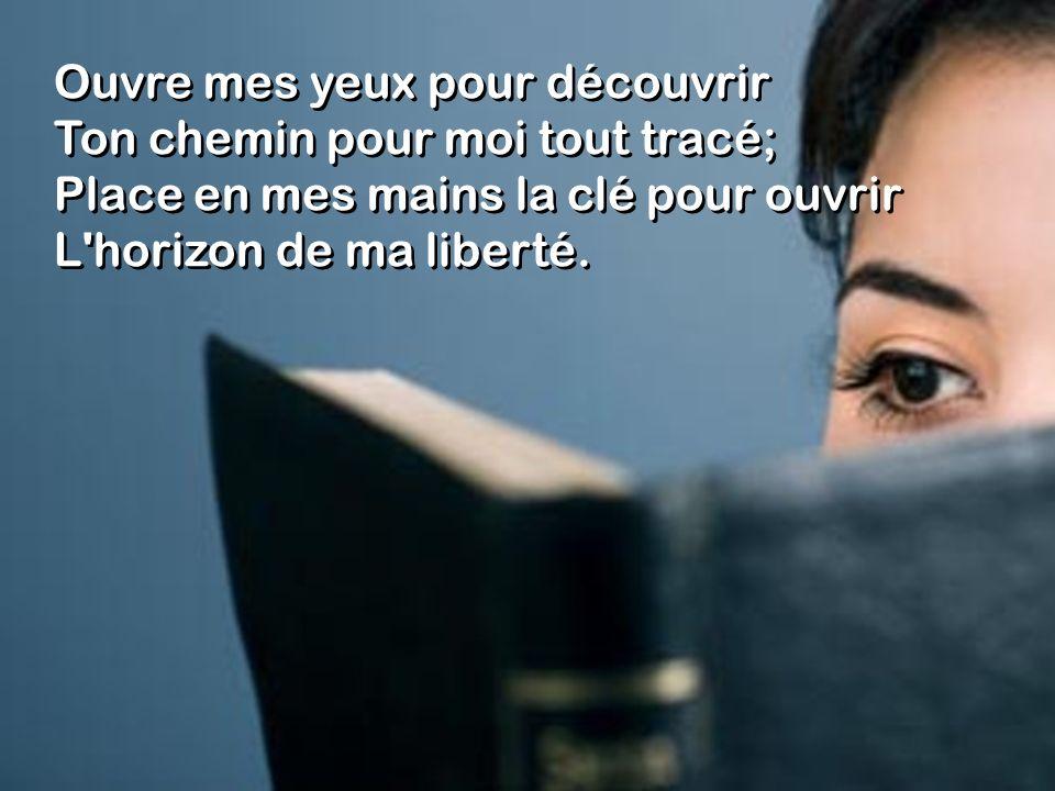 Ouvre mes yeux pour découvrir Ton chemin pour moi tout tracé; Place en mes mains la clé pour ouvrir L'horizon de ma liberté. Ouvre mes yeux pour décou