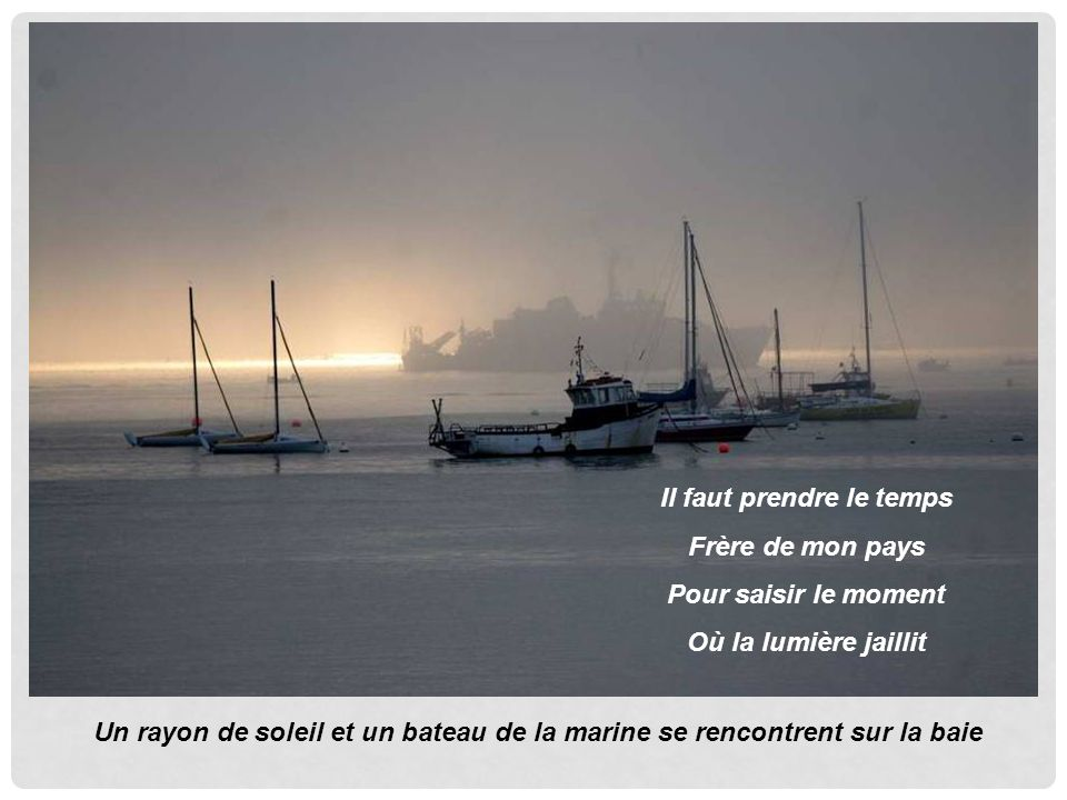 Il faut prendre le temps Frère de mon pays Pour saisir le moment Où la lumière jaillit Un rayon de soleil et un bateau de la marine se rencontrent sur la baie
