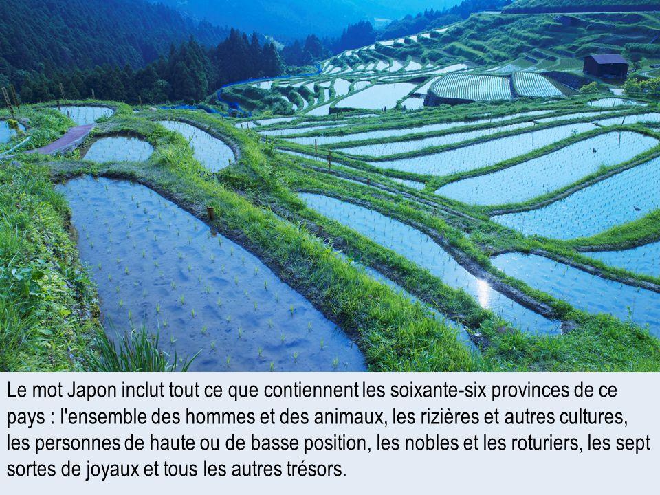 Le mot Japon inclut tout ce que contiennent les soixante-six provinces de ce pays : l'ensemble des hommes et des animaux, les rizières et autres cultu
