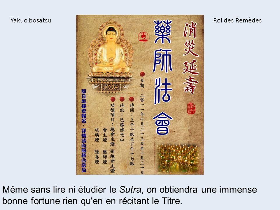 Même sans lire ni étudier le Sutra, on obtiendra une immense bonne fortune rien qu'en en récitant le Titre. Yakuo bosatsuRoi des Remèdes