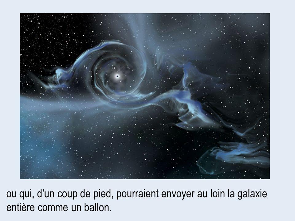 ou qui, d'un coup de pied, pourraient envoyer au loin la galaxie entière comme un ballon.