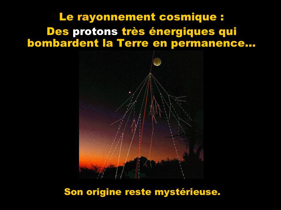 Le rayonnement cosmique : Des protons très énergiques qui bombardent la Terre en permanence… Son origine reste mystérieuse.