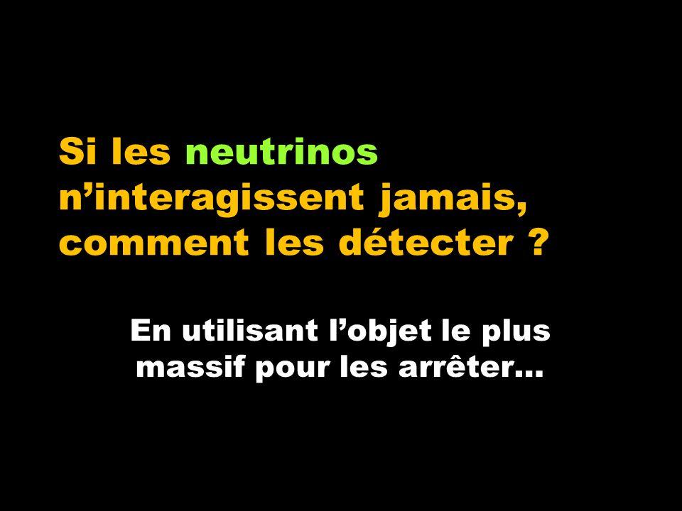 Si les neutrinos ninteragissent jamais, comment les détecter ? En utilisant lobjet le plus massif pour les arrêter…