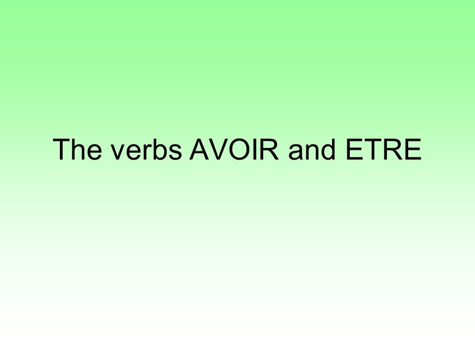 AVOIR = to have Jai = I have Tu as = You have Il/elle a = he/she has Nous avons = we have Vous avez = you (polite) have Ils/elles ont = They have ETRE = to be Je suis = I am Tu es = you are Il/elle est = he/she is Nous sommes = We are Vous êtes = You (polite) are Ils/elles sont = they are
