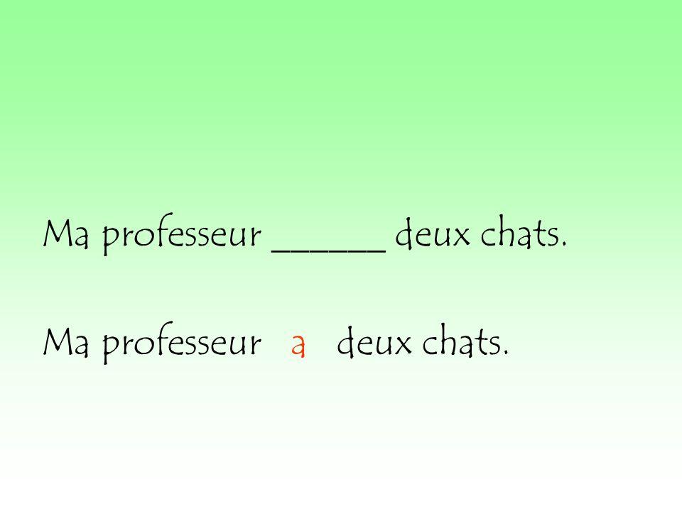 Ma professeur ______ deux chats. Ma professeur a deux chats.