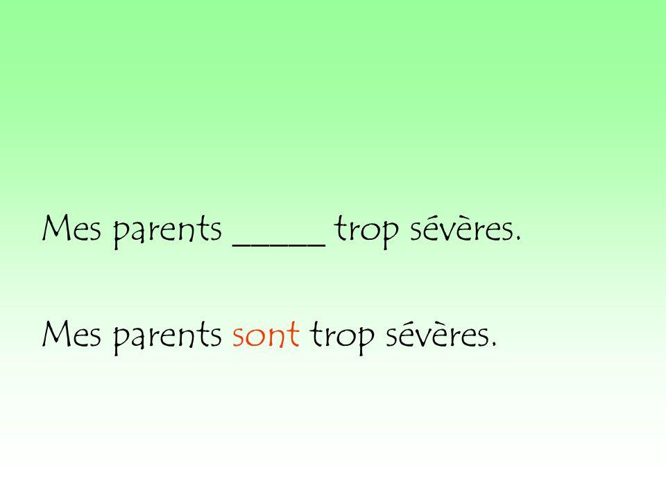 Mes parents _____ trop sévères. Mes parents sont trop sévères.