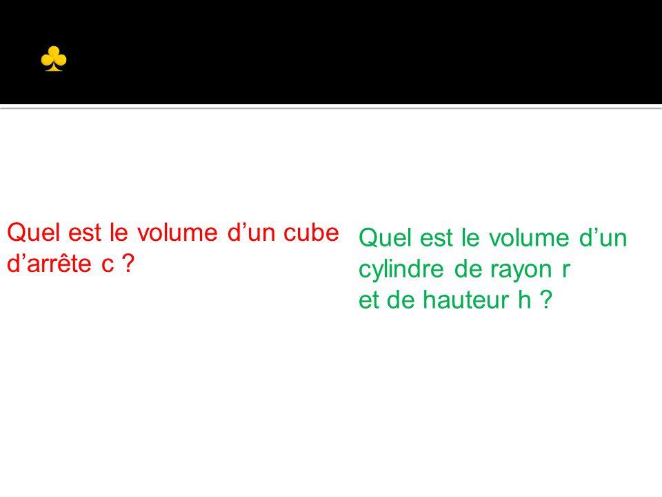 Quel est le volume dun cube darrête c ? Quel est le volume dun cylindre de rayon r et de hauteur h ?