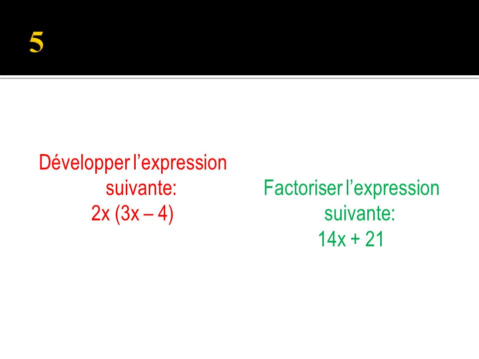 Développer lexpression suivante: 2x (3x – 4) Factoriser lexpression suivante: 14x + 21