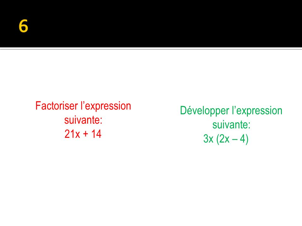 Développer lexpression suivante: 3x (2x – 4) Factoriser lexpression suivante: 21x + 14
