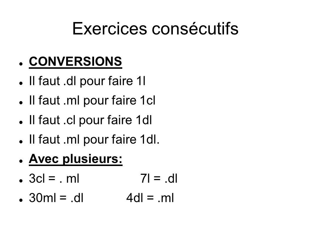Exercices consécutifs CONVERSIONS Il faut.dl pour faire 1l Il faut.ml pour faire 1cl Il faut.cl pour faire 1dl Il faut.ml pour faire 1dl. Avec plusieu