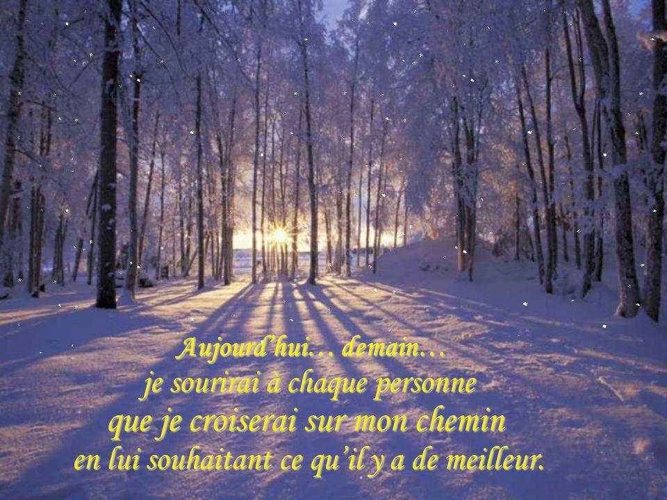 Aujourdhui… demain… Aujourdhui… demain… je sourirai à chaque personne je sourirai à chaque personne que je croiserai sur mon chemin en lui souhaitant ce quil y a de meilleur.