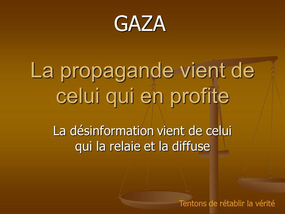 La propagande vient de celui qui en profite La désinformation vient de celui qui la relaie et la diffuse GAZA Tentons de rétablir la vérité