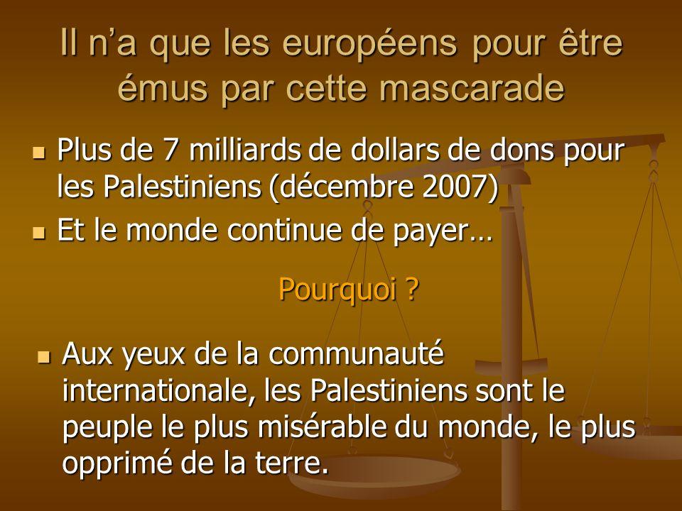Il na que les européens pour être émus par cette mascarade Plus de 7 milliards de dollars de dons pour les Palestiniens (décembre 2007) Plus de 7 milliards de dollars de dons pour les Palestiniens (décembre 2007) Et le monde continue de payer… Et le monde continue de payer… Pourquoi .