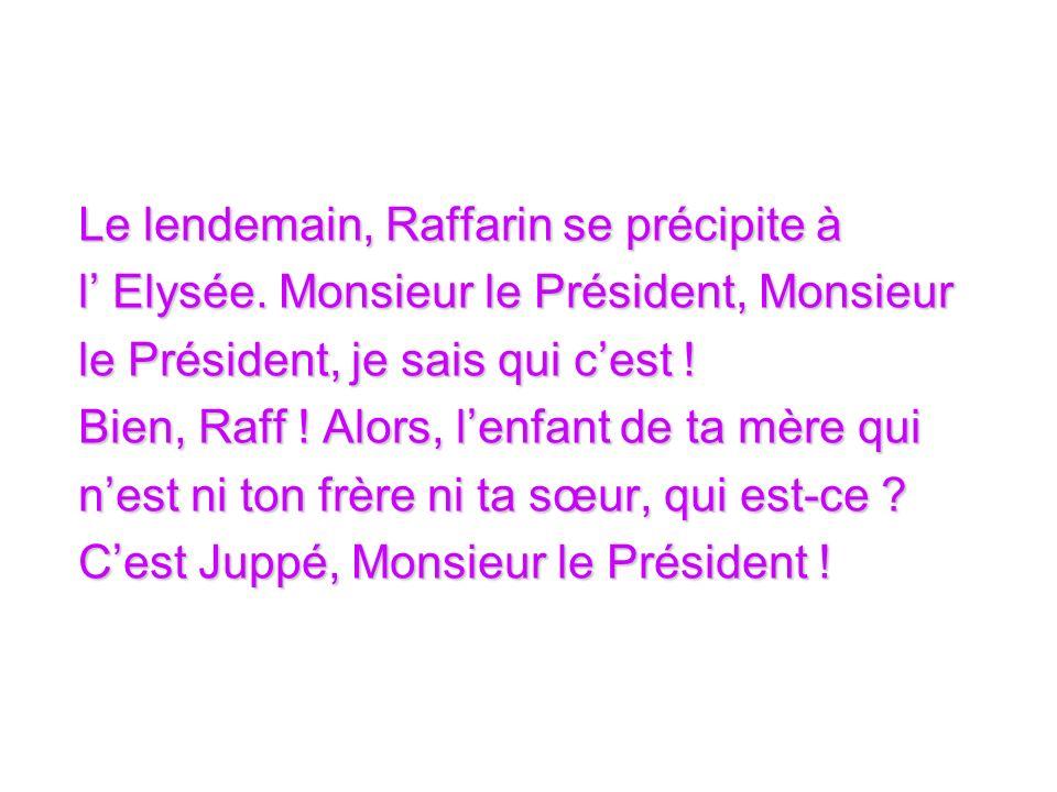 Le lendemain, Raffarin se précipite à l Elysée. Monsieur le Président, Monsieur l Elysée.