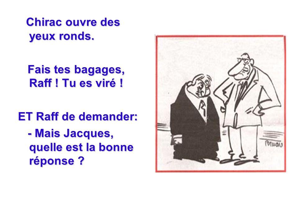 Chirac ouvre des yeux ronds. Fais tes bagages, Raff .