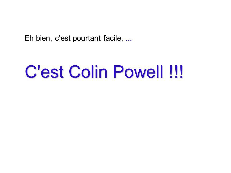 ... Eh bien, cest pourtant facile,... C est Colin Powell !!! C est Colin Powell !!!