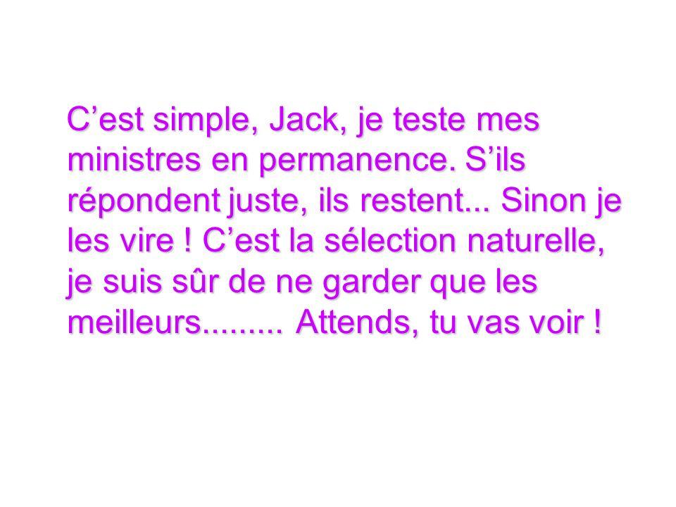 Cest simple, Jack, je teste mes ministres en permanence.