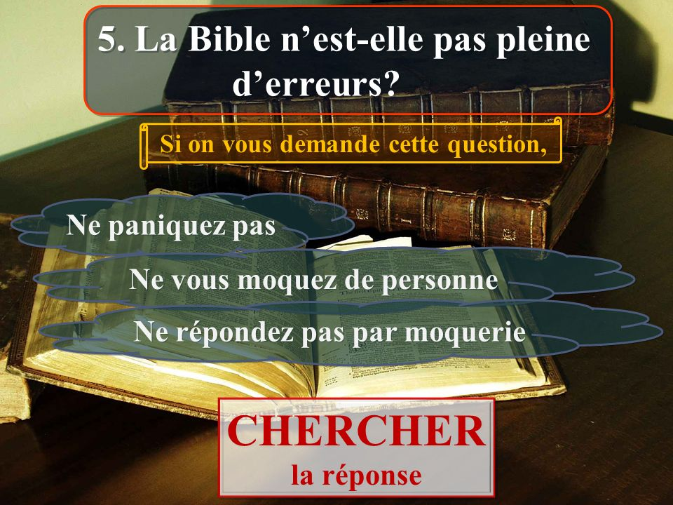 5. La Bible nest-elle pas pleine derreurs? Si on vous demande cette question, Ne paniquez pas Ne vous moquez de personne CHERCHER la réponse CHERCHER