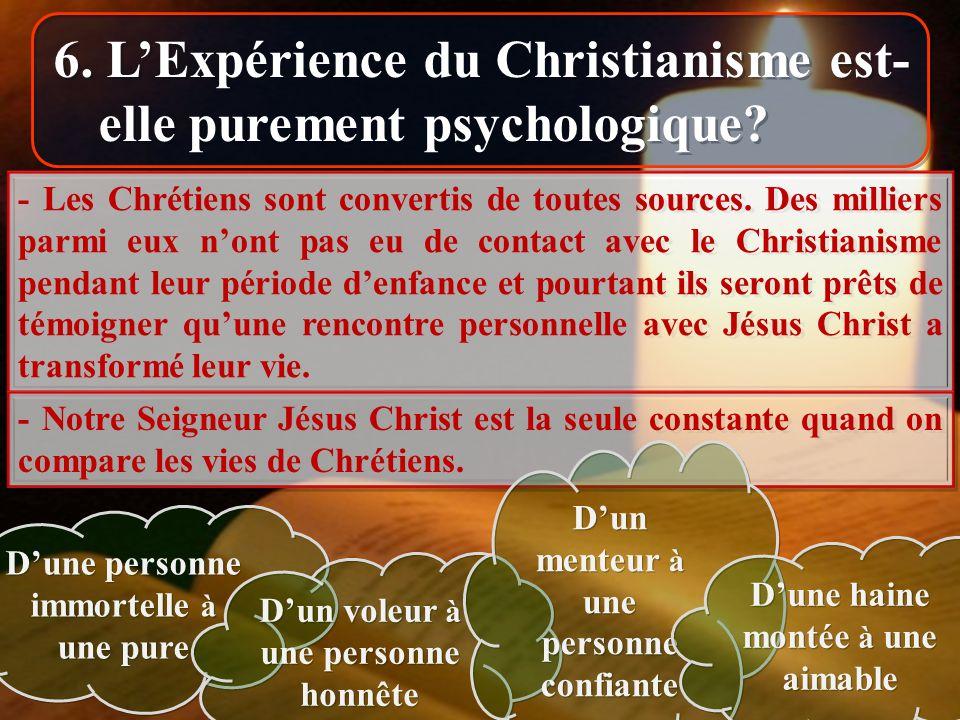 6. LExpérience du Christianisme est- elle purement psychologique? - Les Chrétiens sont convertis de toutes sources. Des milliers parmi eux nont pas eu