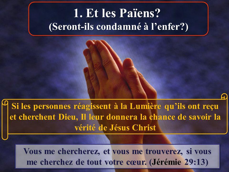 Si les personnes réagissent à la Lumière quils ont reçu et cherchent Dieu, Il leur donnera la chance de savoir la vérité de Jésus Christ Vous me cherc