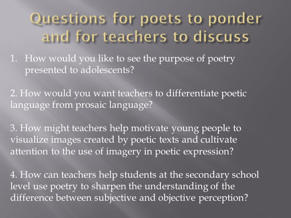 1.How would you like to see the purpose of poetry presented to adolescents? 2. How would you want teachers to differentiate poetic language from prosa