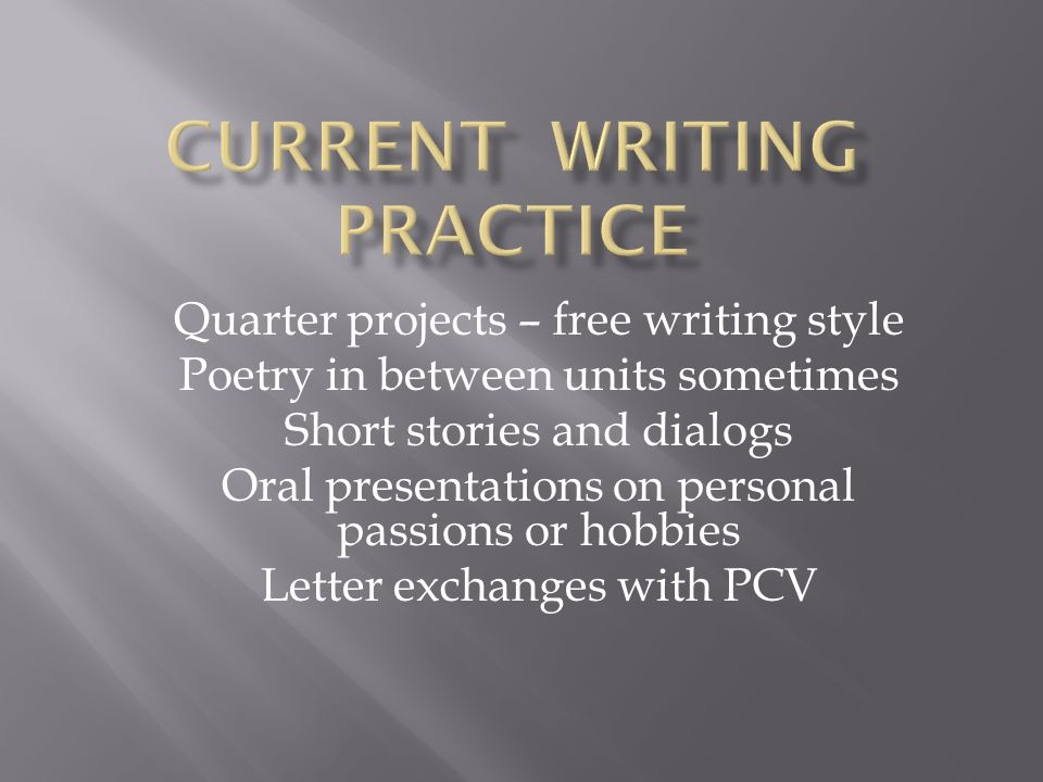 Quarter projects – free writing style Poetry in between units sometimes Short stories and dialogs Oral presentations on personal passions or hobbies L