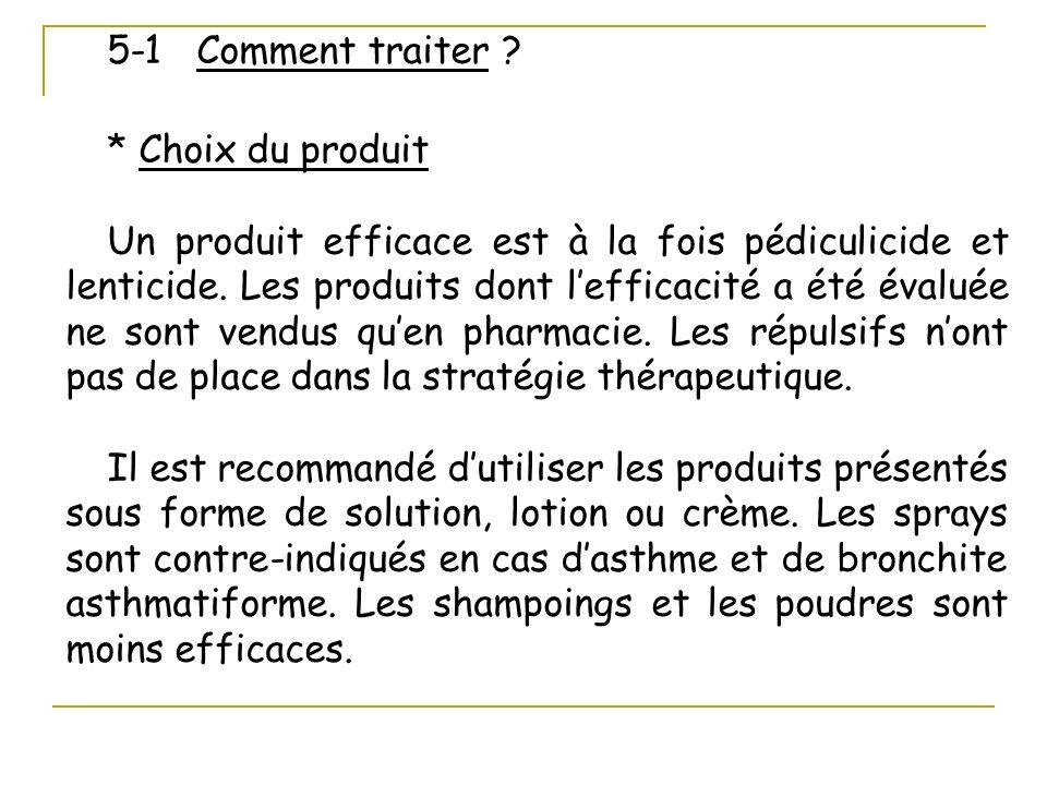 5-1 Comment traiter ? * Choix du produit Un produit efficace est à la fois pédiculicide et lenticide. Les produits dont lefficacité a été évaluée ne s