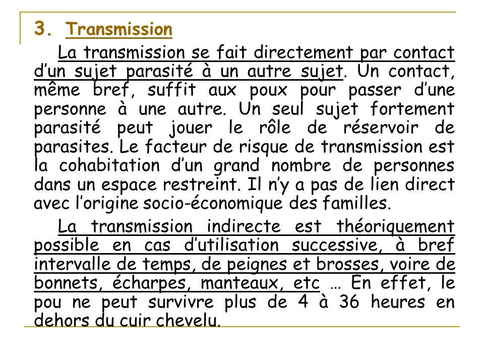 3. Transmission La transmission se fait directement par contact dun sujet parasité à un autre sujet. Un contact, même bref, suffit aux poux pour passe