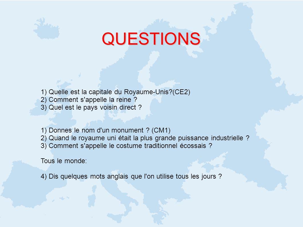 QUESTIONS 1) Quelle est la capitale du Royaume-Unis?(CE2) 2) Comment s'appelle la reine ? 3) Quel est le pays voisin direct ? 1) Donnes le nom d'un mo