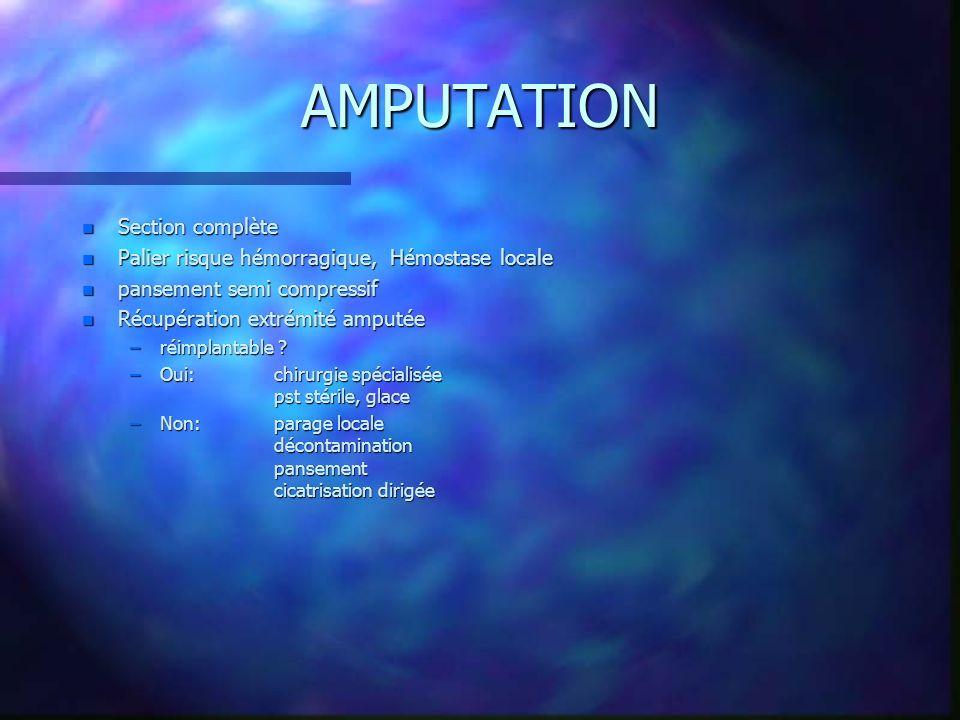 AMPUTATION n Section complète n Palier risque hémorragique, Hémostase locale n pansement semi compressif n Récupération extrémité amputée –réimplantable .
