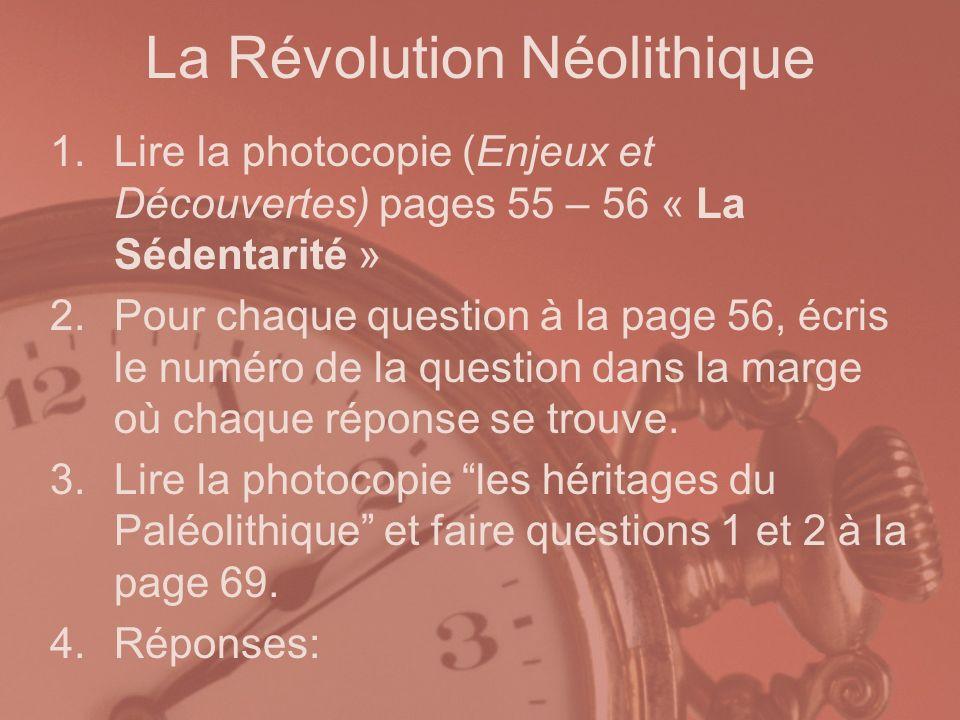 La Révolution Néolithique 1.Lire la photocopie (Enjeux et Découvertes) pages 55 – 56 « La Sédentarité » 2.Pour chaque question à la page 56, écris le