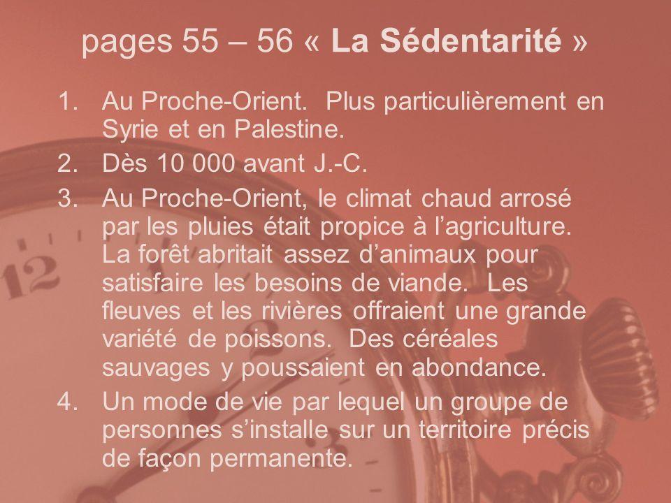 pages 55 – 56 « La Sédentarité » 1.Au Proche-Orient. Plus particulièrement en Syrie et en Palestine. 2.Dès 10 000 avant J.-C. 3.Au Proche-Orient, le c