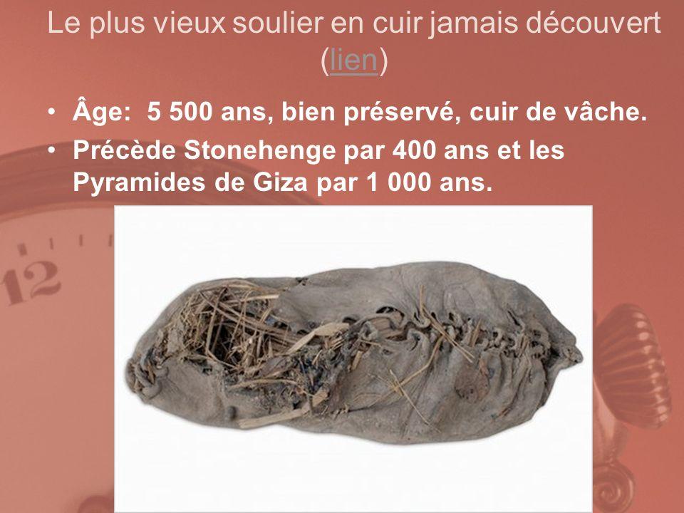 Le plus vieux soulier en cuir jamais découvert (lien)lien Âge: 5 500 ans, bien préservé, cuir de vâche. Précède Stonehenge par 400 ans et les Pyramide