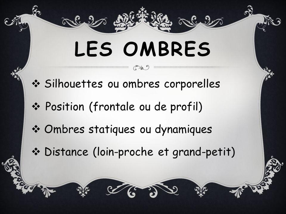 LES OMBRES Silhouettes ou ombres corporelles Position (frontale ou de profil) Ombres statiques ou dynamiques Distance (loin-proche et grand-petit)