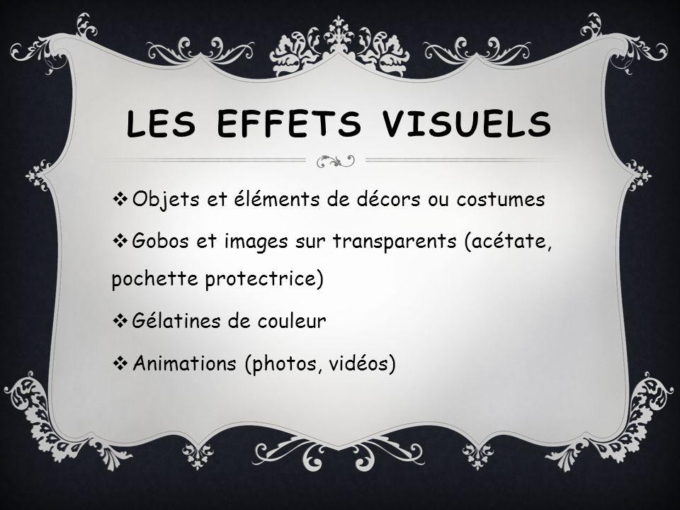 LES EFFETS VISUELS Objets et éléments de décors ou costumes Gobos et images sur transparents (acétate, pochette protectrice) Gélatines de couleur Anim