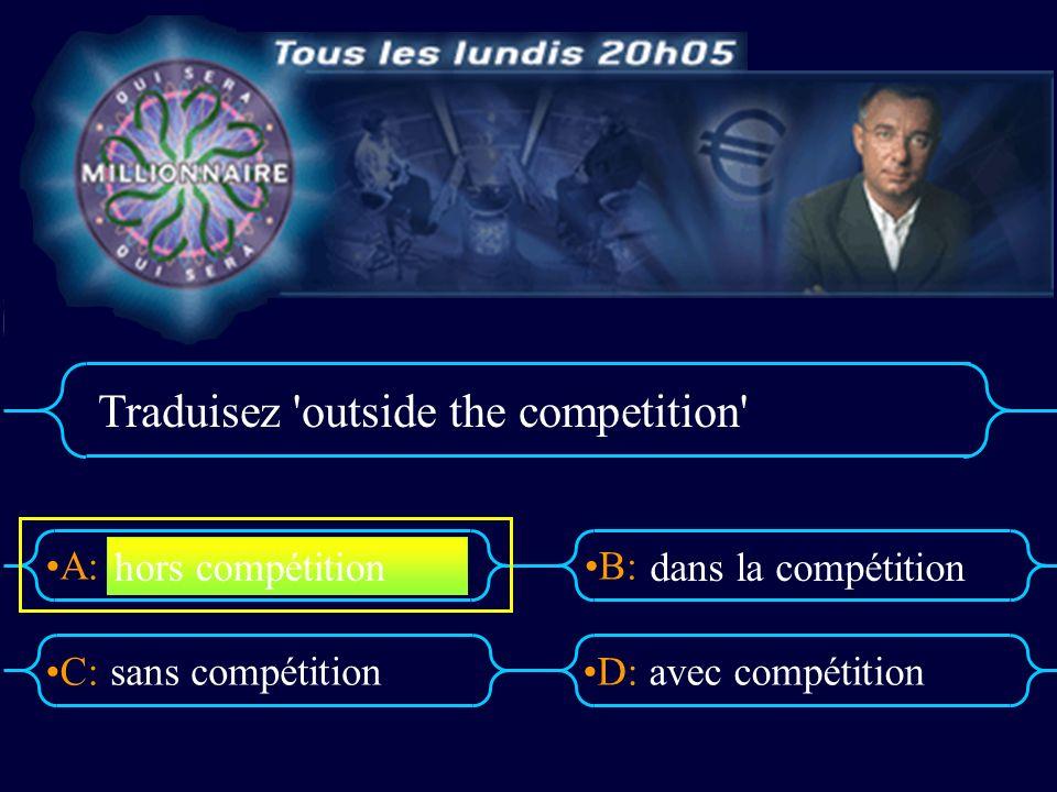 A:B: D:C: Traduisez outside the competition sans compétitionavec compétition hors compétition dans la compétition