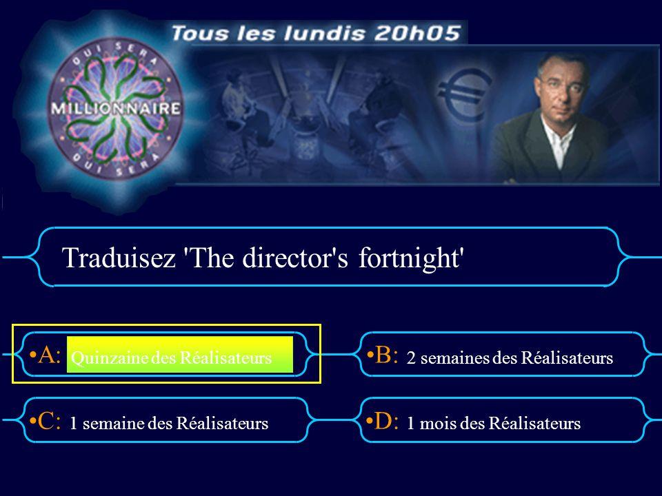 A:B: D:C: Traduisez The director s fortnight 1 semaine des Réalisateurs1 mois des Réalisateurs Quinzaine des Réalisateurs 2 semaines des Réalisateurs